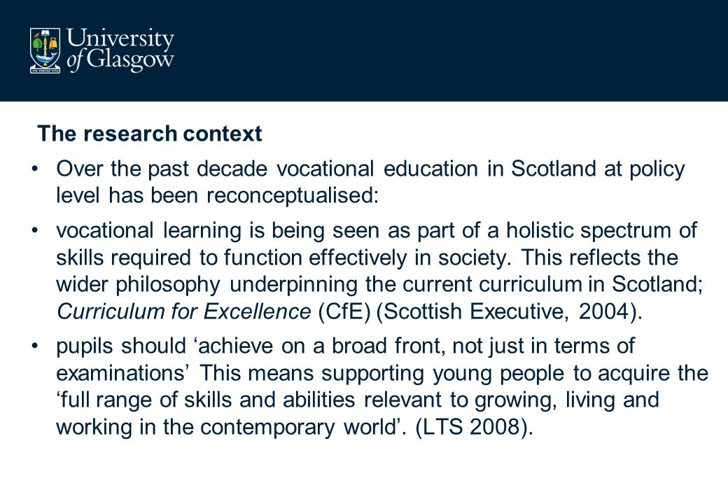 The research context Over the past decade vocational education in Scotland at policy level has been reconceptualised: vocational learning is being see
