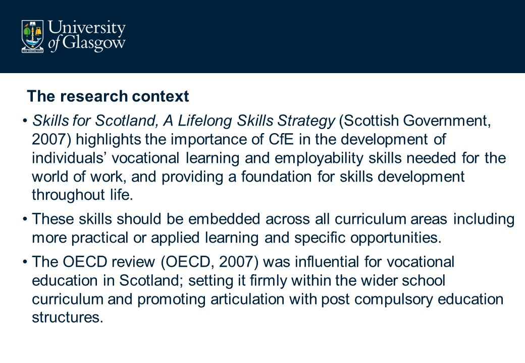 The research context Skills for Scotland, A Lifelong Skills Strategy (Scottish Government, 2007) highlights the importance of CfE in the development o