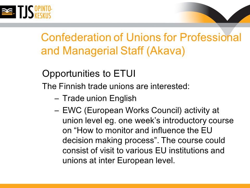 Confederation of Unions for Professional and Managerial Staff (Akava) Opportunities to ETUI The Finnish trade unions are interested: –Trade union English –EWC (European Works Council) activity at union level eg.