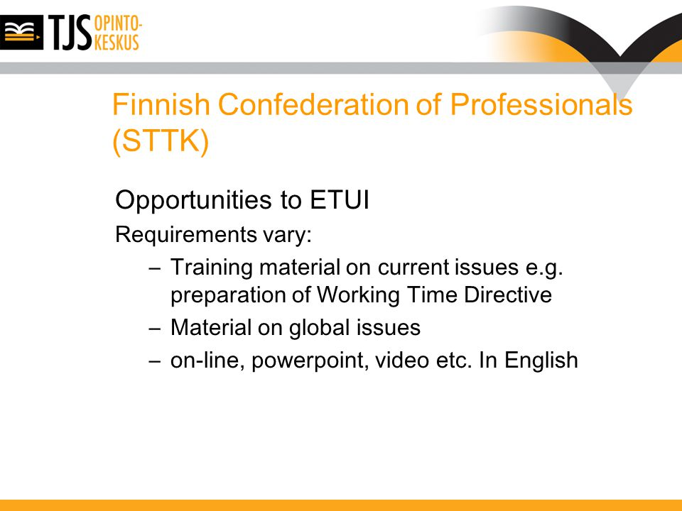 Finnish Confederation of Professionals (STTK) Opportunities to ETUI Requirements vary: –Training material on current issues e.g.