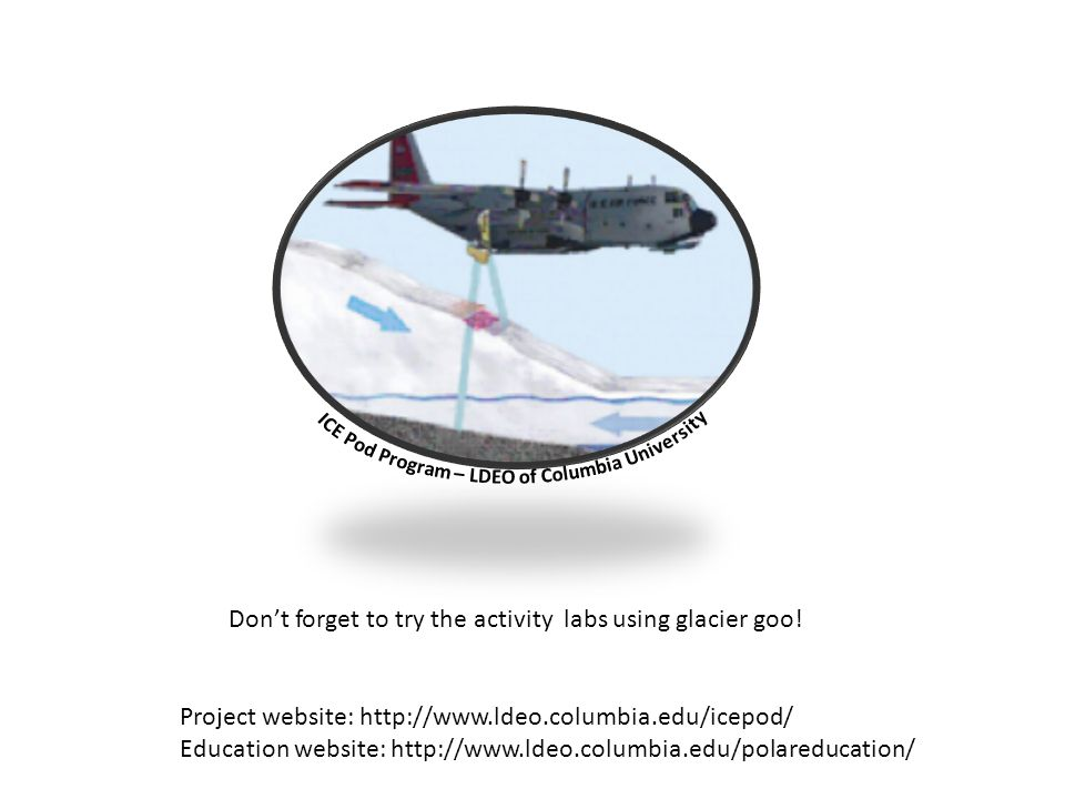 Project website: http://www.ldeo.columbia.edu/icepod/ Education website: http://www.ldeo.columbia.edu/polareducation/ Dont forget to try the activity labs using glacier goo!