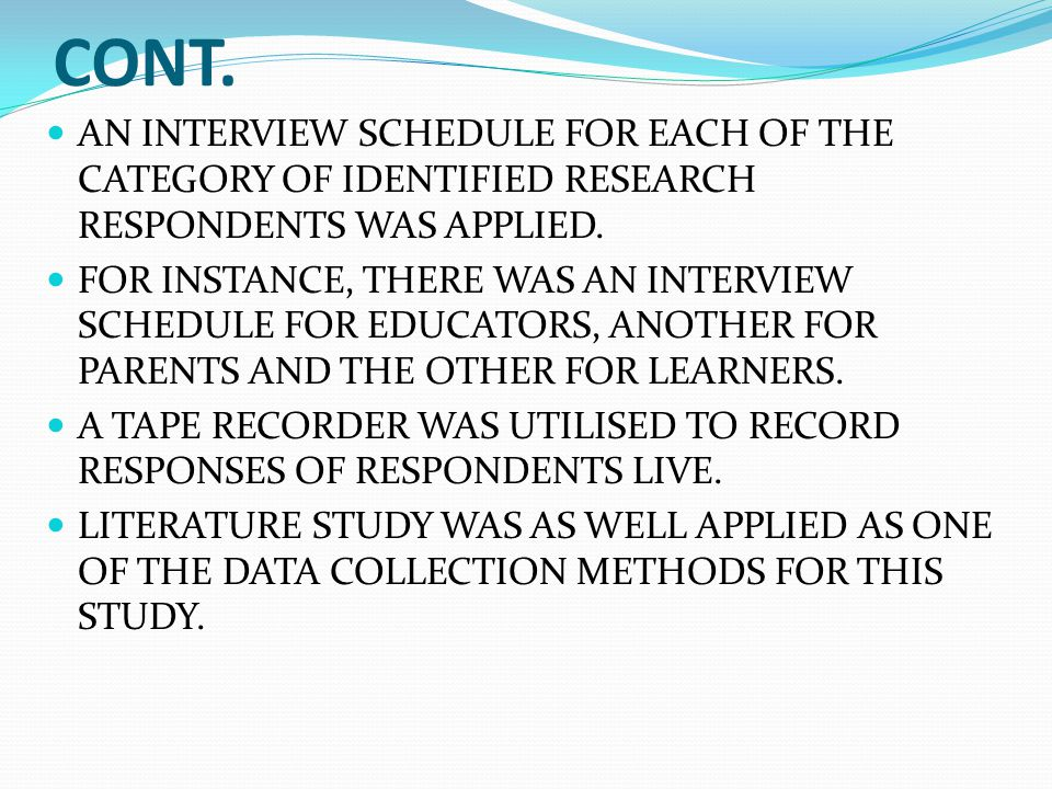 CONT. AN INTERVIEW SCHEDULE FOR EACH OF THE CATEGORY OF IDENTIFIED RESEARCH RESPONDENTS WAS APPLIED. FOR INSTANCE, THERE WAS AN INTERVIEW SCHEDULE FOR