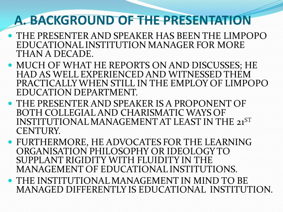 A. BACKGROUND OF THE PRESENTATION THE PRESENTER AND SPEAKER HAS BEEN THE LIMPOPO EDUCATIONAL INSTITUTION MANAGER FOR MORE THAN A DECADE. MUCH OF WHAT