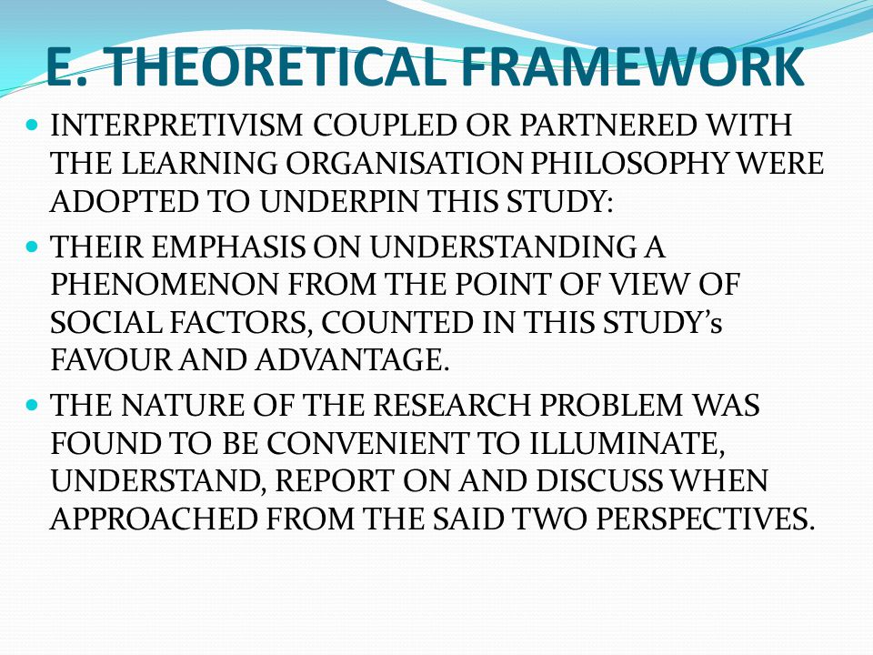 E. THEORETICAL FRAMEWORK INTERPRETIVISM COUPLED OR PARTNERED WITH THE LEARNING ORGANISATION PHILOSOPHY WERE ADOPTED TO UNDERPIN THIS STUDY: THEIR EMPH