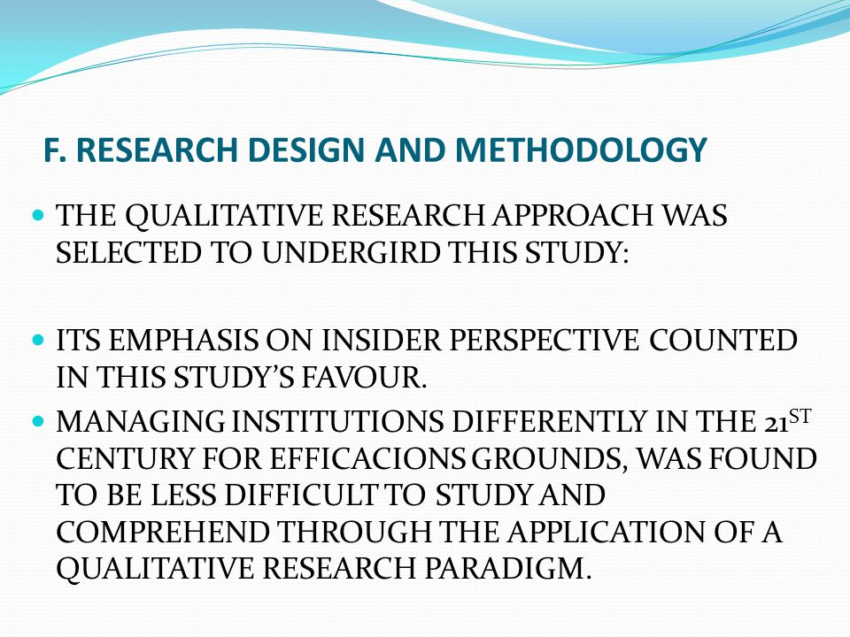 F. RESEARCH DESIGN AND METHODOLOGY THE QUALITATIVE RESEARCH APPROACH WAS SELECTED TO UNDERGIRD THIS STUDY: ITS EMPHASIS ON INSIDER PERSPECTIVE COUNTED