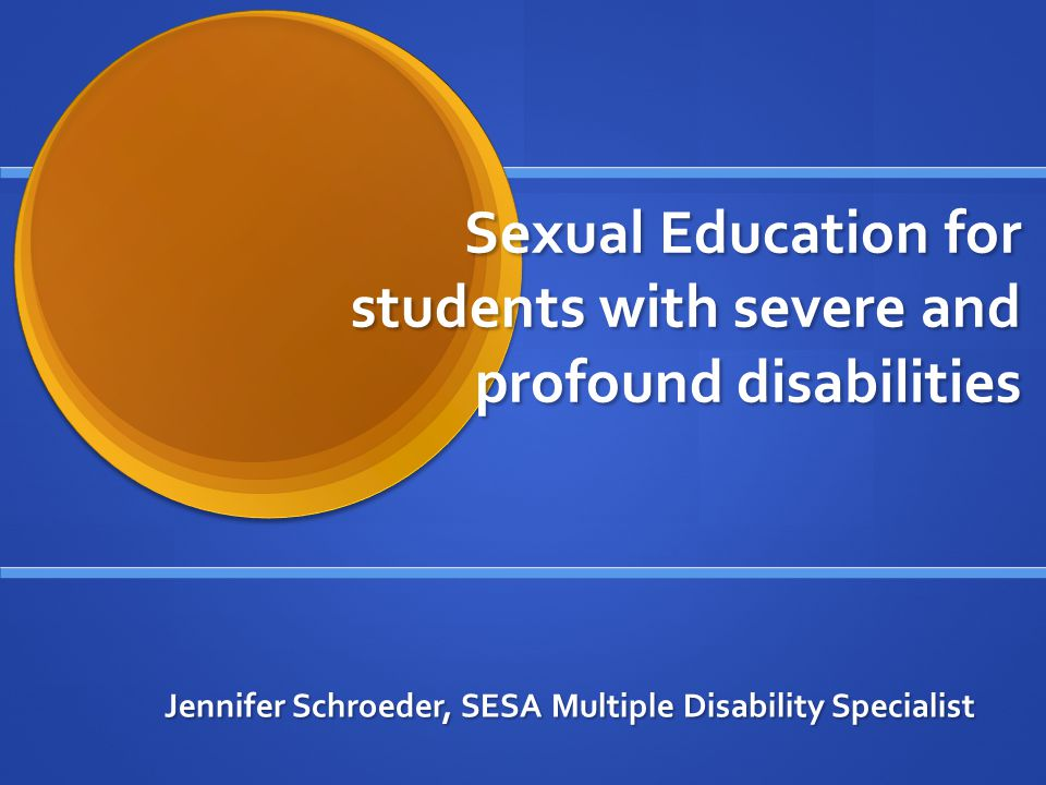Sexual Education for students with severe and profound disabilities Jennifer Schroeder, SESA Multiple Disability Specialist