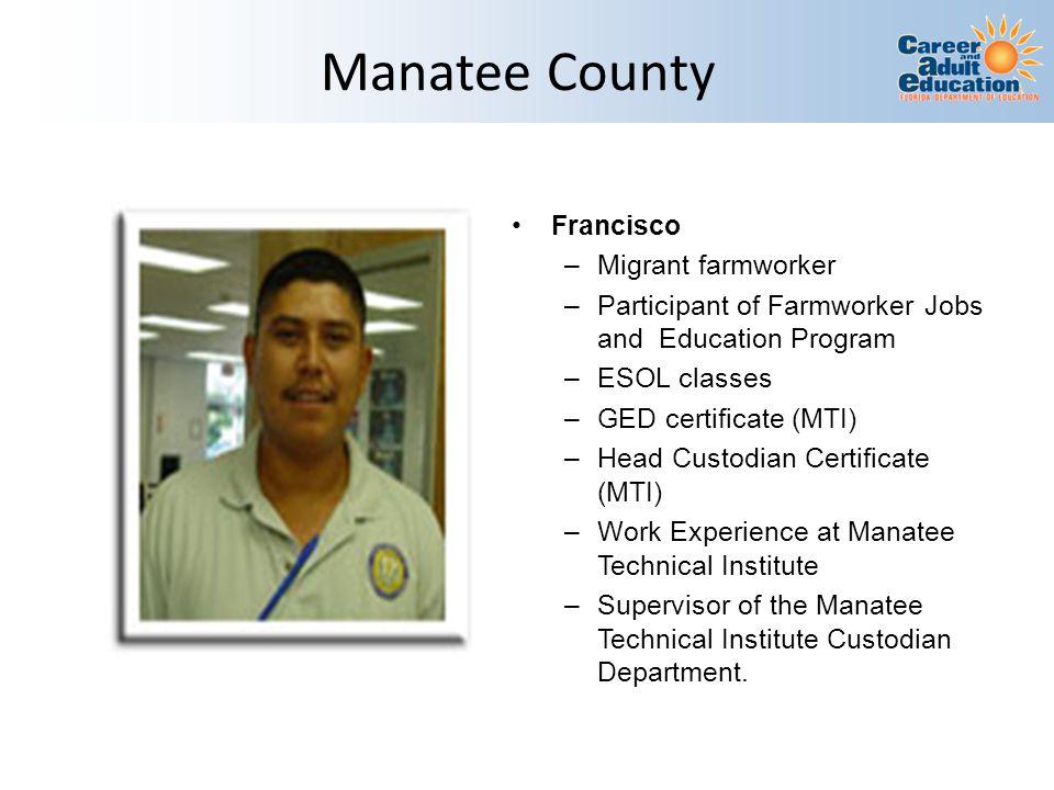 Manatee County Francisco –Migrant farmworker –Participant of Farmworker Jobs and Education Program –ESOL classes –GED certificate (MTI) –Head Custodia