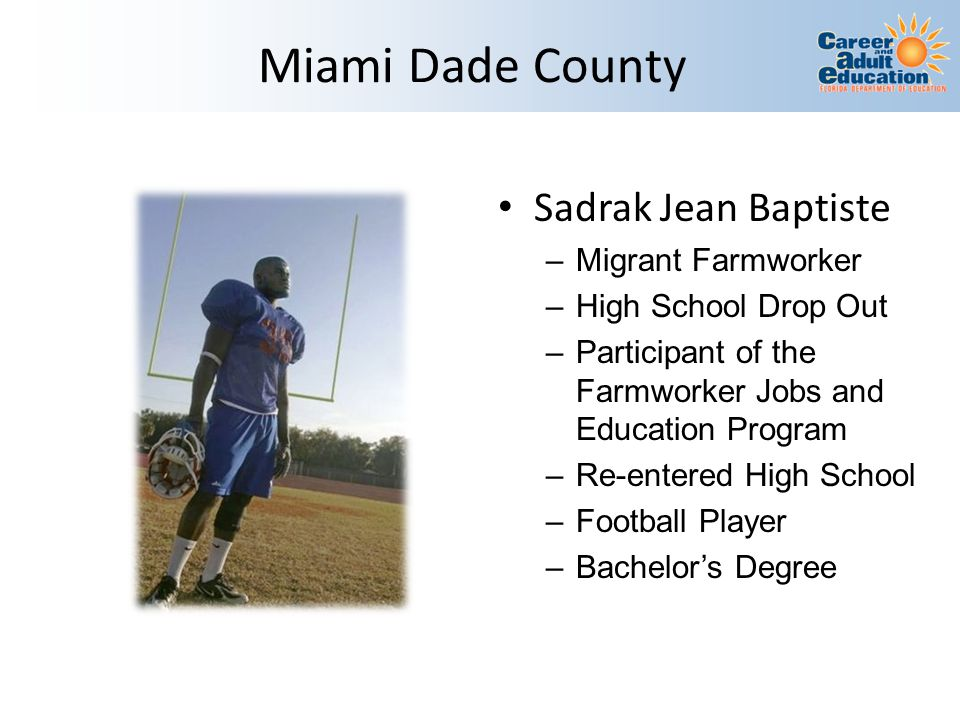 Miami Dade County Sadrak Jean Baptiste –Migrant Farmworker –High School Drop Out –Participant of the Farmworker Jobs and Education Program –Re-entered