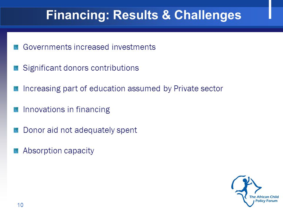 10 Governments increased investments Significant donors contributions Increasing part of education assumed by Private sector Innovations in financing Donor aid not adequately spent Absorption capacity Financing: Results & Challenges