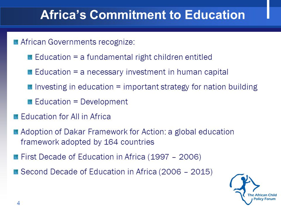 Africas Commitment to Education 4 African Governments recognize: Education = a fundamental right children entitled Education = a necessary investment in human capital Investing in education = important strategy for nation building Education = Development Education for All in Africa Adoption of Dakar Framework for Action: a global education framework adopted by 164 countries First Decade of Education in Africa (1997 – 2006) Second Decade of Education in Africa (2006 – 2015)