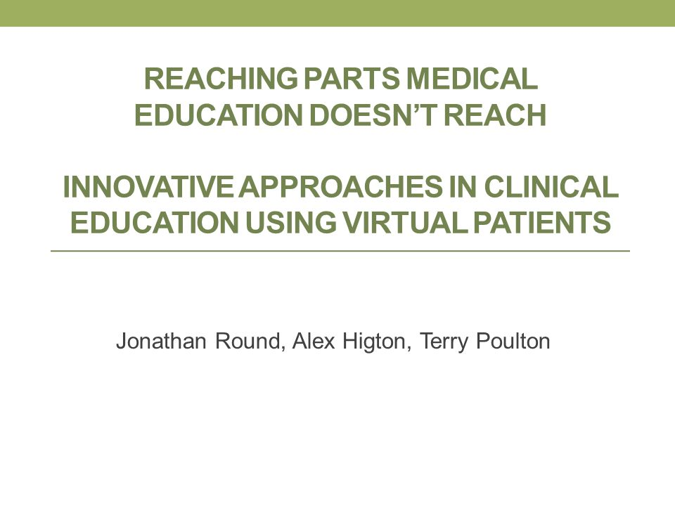 REACHING PARTS MEDICAL EDUCATION DOESNT REACH INNOVATIVE APPROACHES IN CLINICAL EDUCATION USING VIRTUAL PATIENTS Jonathan Round, Alex Higton, Terry Po