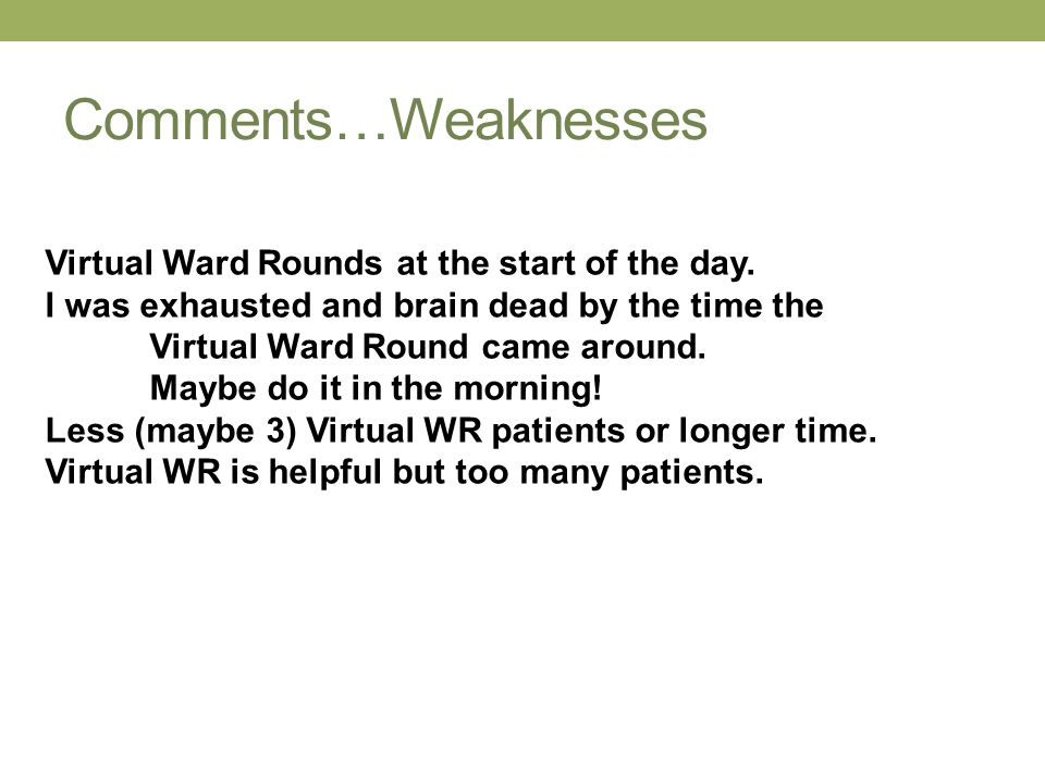 Comments…Weaknesses Virtual Ward Rounds at the start of the day. I was exhausted and brain dead by the time the Virtual Ward Round came around. Maybe