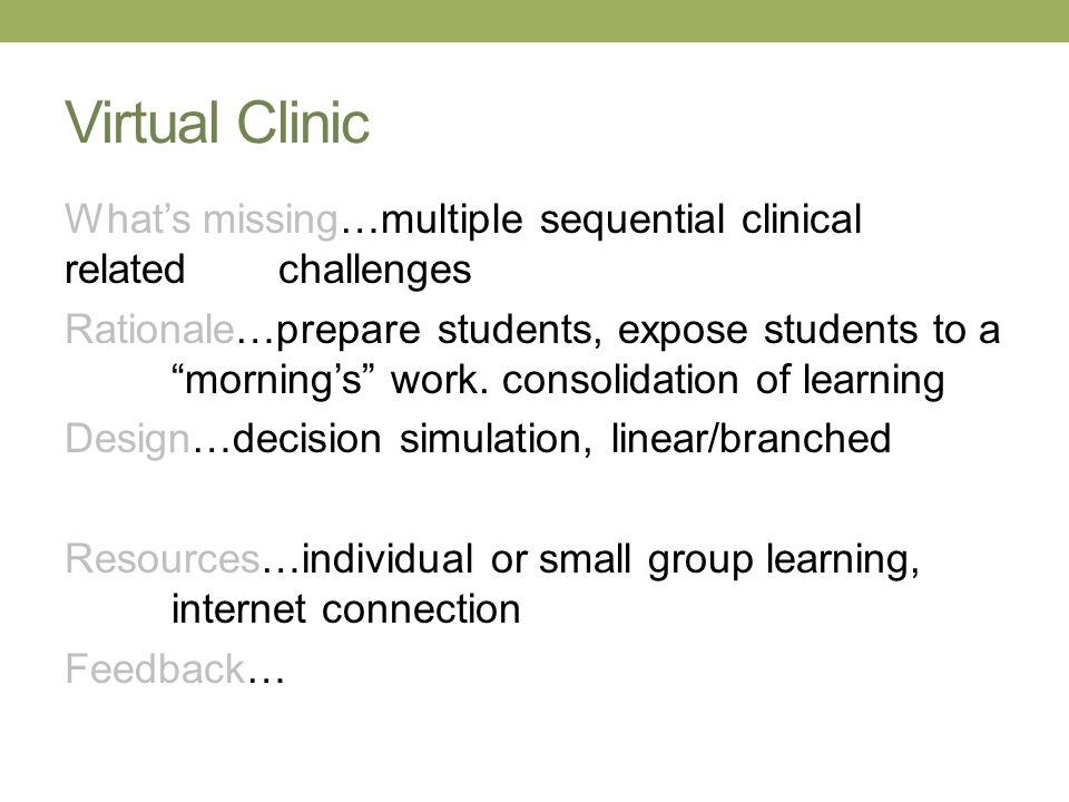 Virtual Clinic Whats missing…multiple sequential clinical related challenges Rationale…prepare students, expose students to a mornings work. consolida