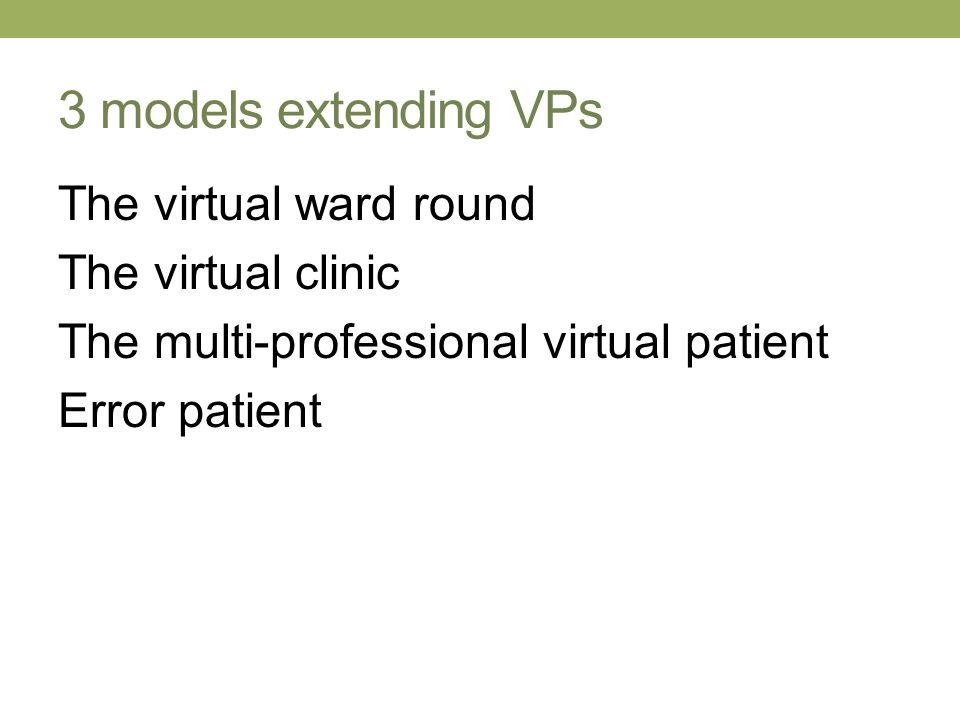 3 models extending VPs The virtual ward round The virtual clinic The multi-professional virtual patient Error patient