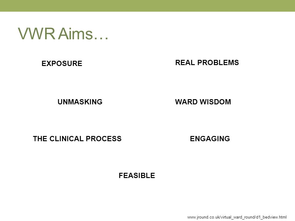 VWR Aims… EXPOSURE UNMASKING THE CLINICAL PROCESS REAL PROBLEMS WARD WISDOM ENGAGING FEASIBLE www.jround.co.uk/virtual_ward_round/d1_bedview.html