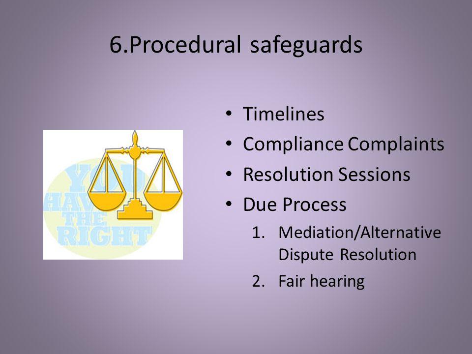 6.Procedural safeguards Timelines Compliance Complaints Resolution Sessions Due Process 1.Mediation/Alternative Dispute Resolution 2.Fair hearing