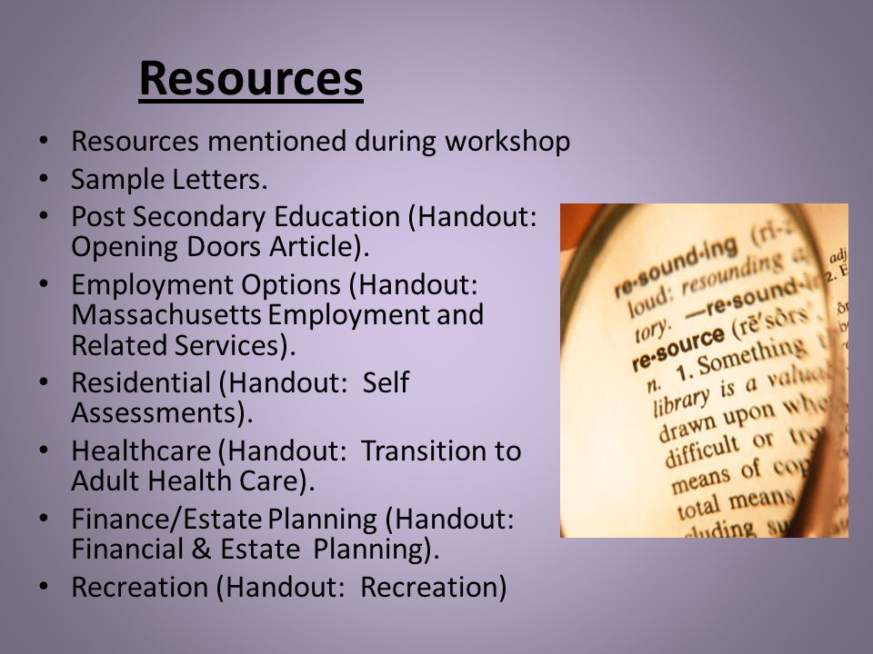 Resources Resources mentioned during workshop Sample Letters. Post Secondary Education (Handout: Opening Doors Article). Employment Options (Handout: