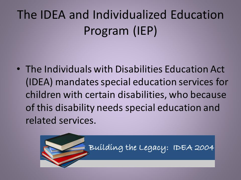 The IDEA and Individualized Education Program (IEP) The Individuals with Disabilities Education Act (IDEA) mandates special education services for chi