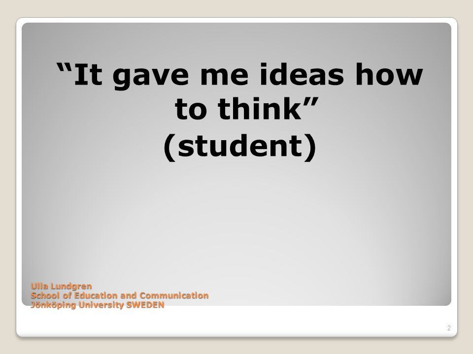 Ulla Lundgren School of Education and Communication Jönköping University SWEDEN It gave me ideas how to think (student) 2