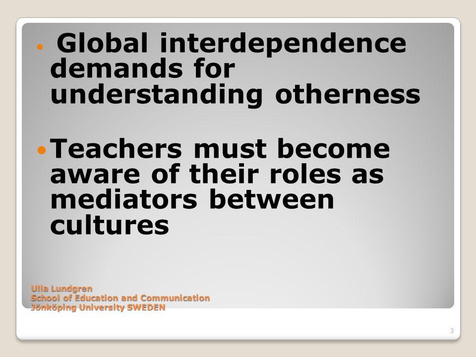 Ulla Lundgren School of Education and Communication Jönköping University SWEDEN Global interdependence demands for understanding otherness Teachers mu