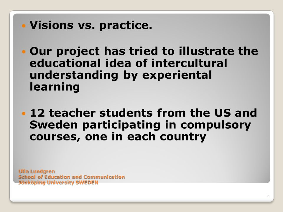 Ulla Lundgren School of Education and Communication Jönköping University SWEDEN Objectives To promote students´ intercultural awareness To illustrate a pedagogical example for the students possible to use in their future teaching career (exemplary education).