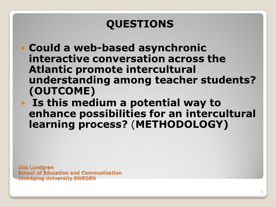 Ulla Lundgren School of Education and Communication Jönköping University SWEDEN QUESTIONS Could a web-based asynchronic interactive conversation acros
