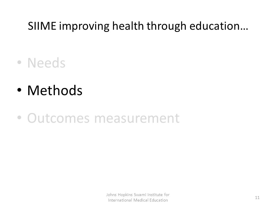 SIIME improving health through education… Needs Methods Outcomes measurement Johns Hopkins Swami Institute for International Medical Education 11