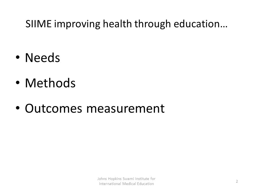 SIIME improving health through education… Needs Methods Outcomes measurement Johns Hopkins Swami Institute for International Medical Education 2
