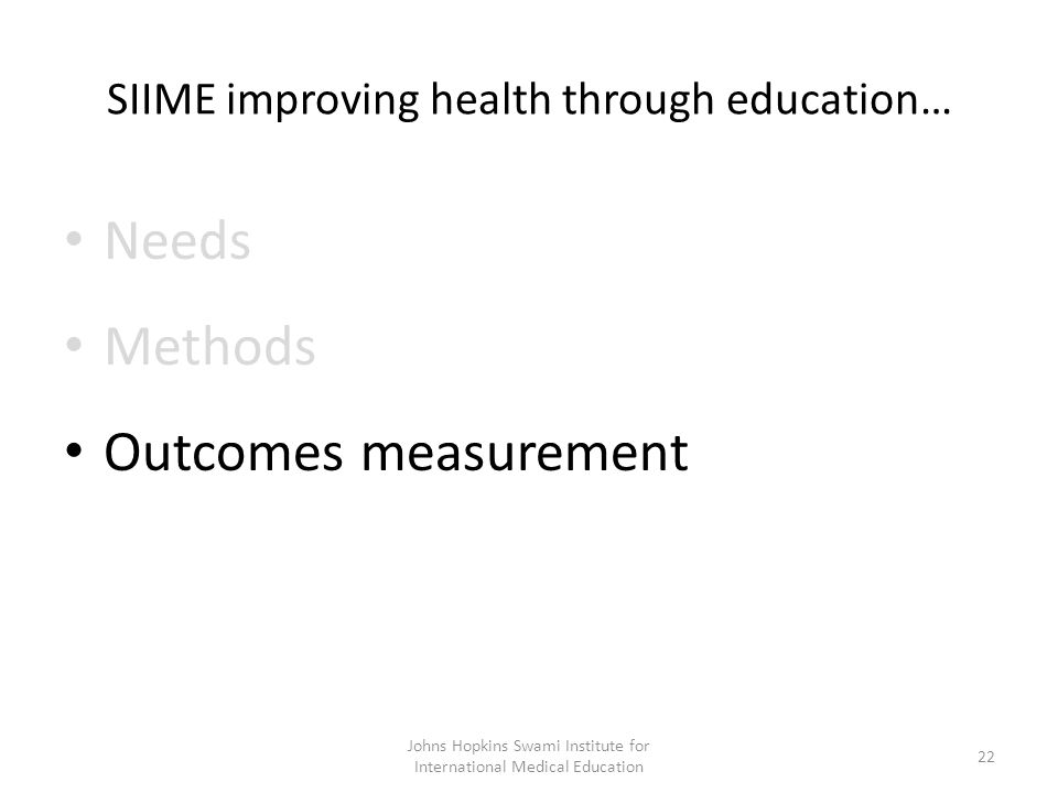 SIIME improving health through education… Needs Methods Outcomes measurement Johns Hopkins Swami Institute for International Medical Education 22
