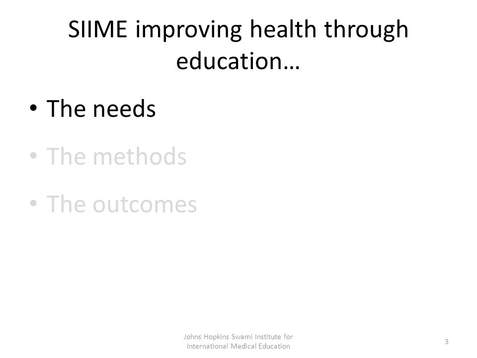 SIIME improving health through education… The needs The methods The outcomes Johns Hopkins Swami Institute for International Medical Education 3