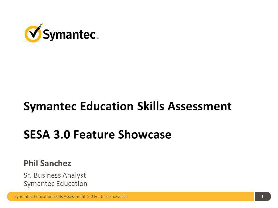 Symantec Education Skills Assessment 3.0 Feature Showcase 1 Symantec Education Skills Assessment SESA 3.0 Feature Showcase Phil Sanchez Sr.