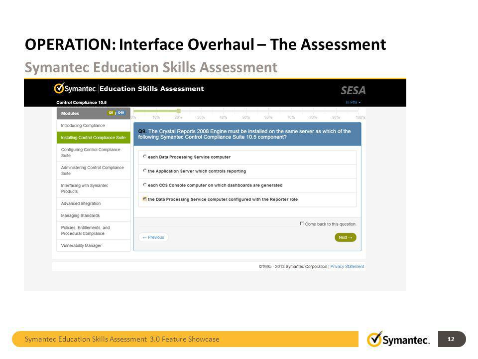 OPERATION: Interface Overhaul – The Assessment Symantec Education Skills Assessment 3.0 Feature Showcase 12 Symantec Education Skills Assessment