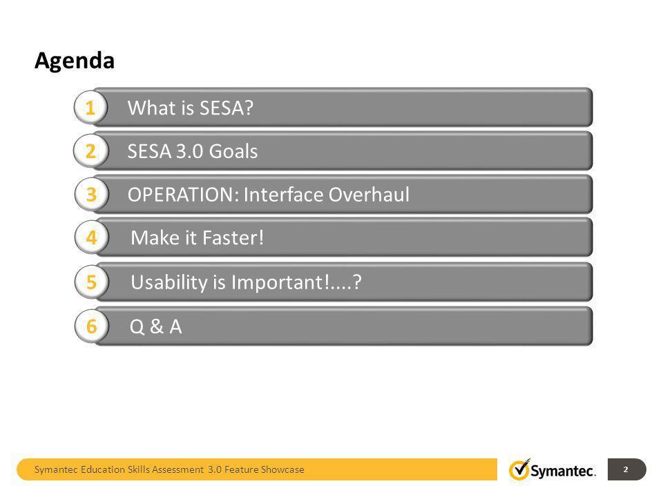 Agenda Symantec Education Skills Assessment 3.0 Feature Showcase 2 What is SESA? 1 SESA 3.0 Goals 2 Make it Faster! 4 Usability is Important!....? 5 Q