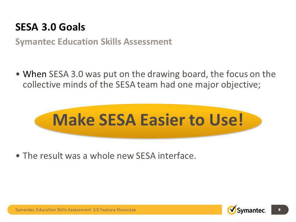 SESA 3.0 Goals Symantec Education Skills Assessment 3.0 Feature Showcase 8 Symantec Education Skills Assessment When SESA 3.0 was put on the drawing b