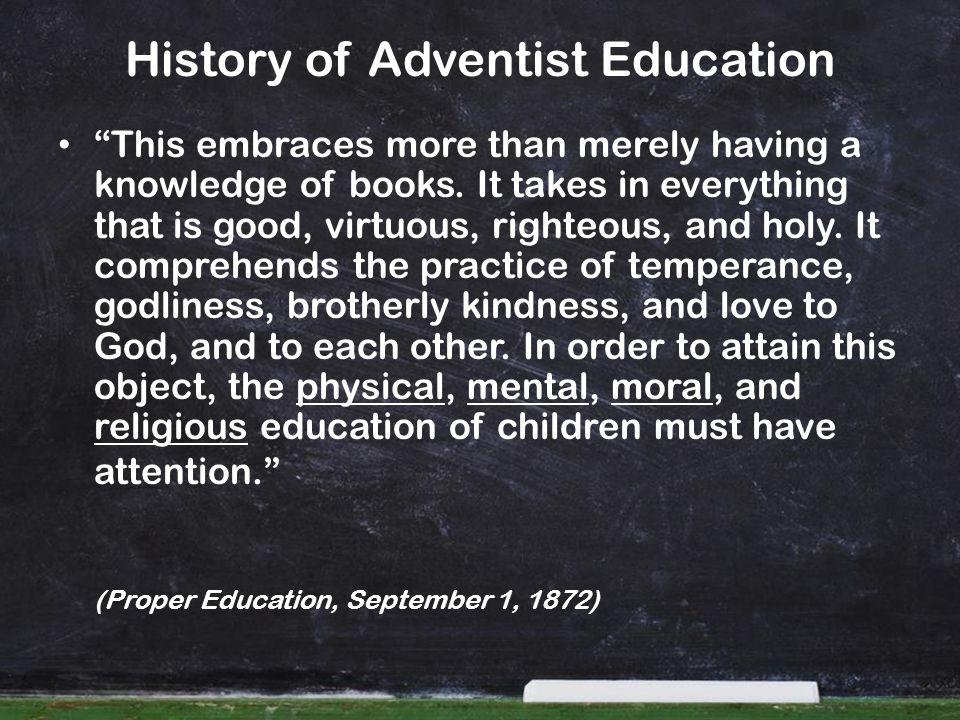 History of Adventist Education This embraces more than merely having a knowledge of books. It takes in everything that is good, virtuous, righteous, a