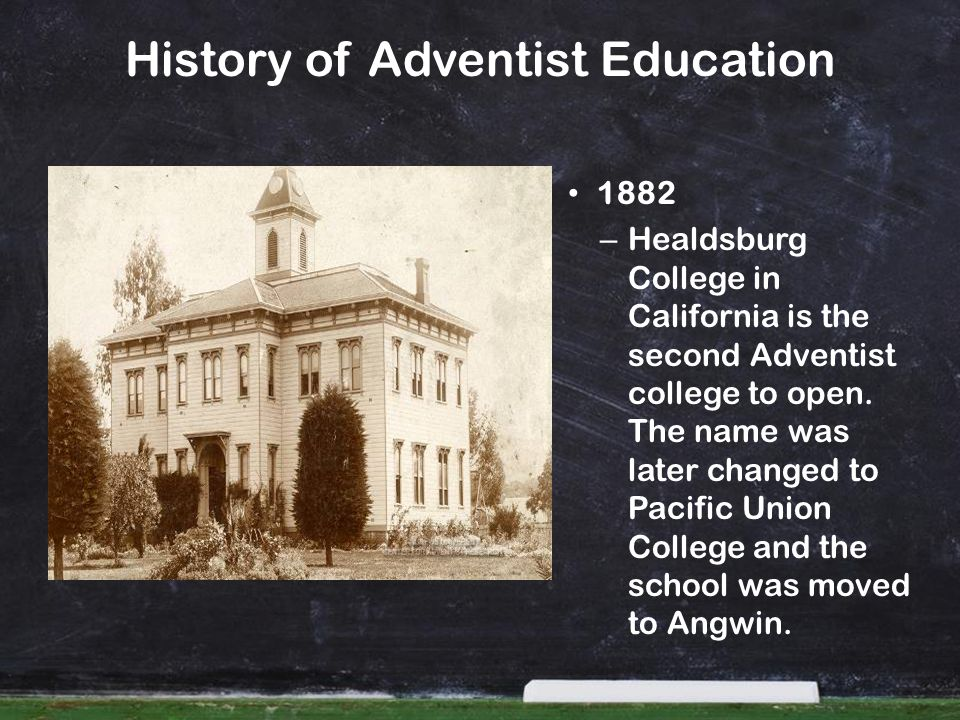 History of Adventist Education 1882 – Healdsburg College in California is the second Adventist college to open. The name was later changed to Pacific