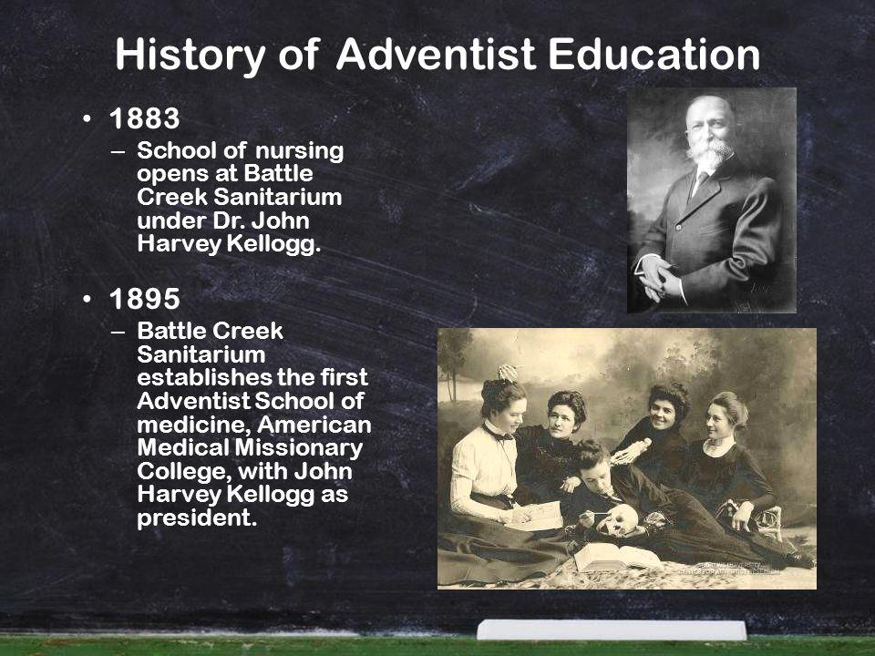 History of Adventist Education 1883 – School of nursing opens at Battle Creek Sanitarium under Dr. John Harvey Kellogg. 1895 – Battle Creek Sanitarium