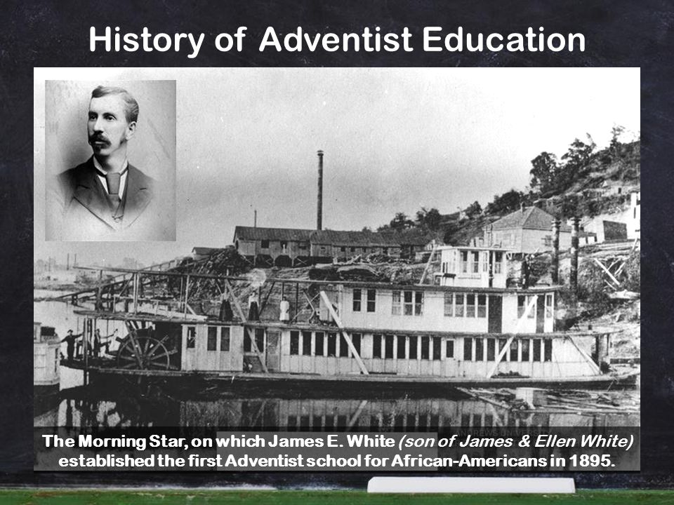 History of Adventist Education The Morning Star, on which James E. White (son of James & Ellen White) established the first Adventist school for Afric