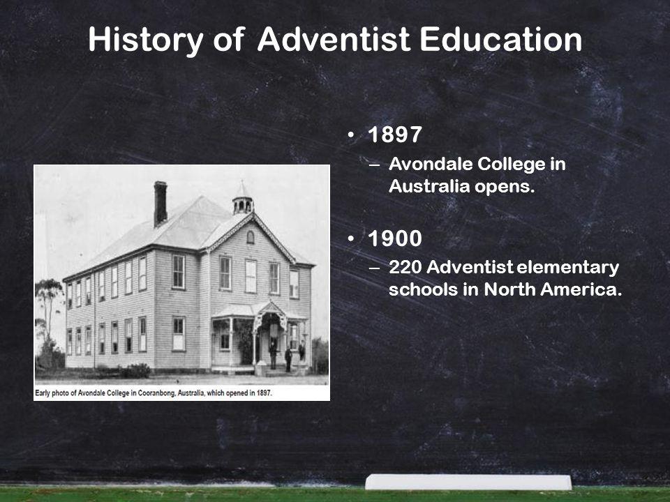History of Adventist Education 1897 – Avondale College in Australia opens. 1900 – 220 Adventist elementary schools in North America.