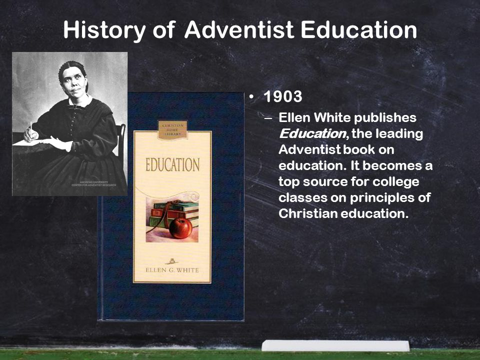 History of Adventist Education 1903 – Ellen White publishes Education, the leading Adventist book on education. It becomes a top source for college cl