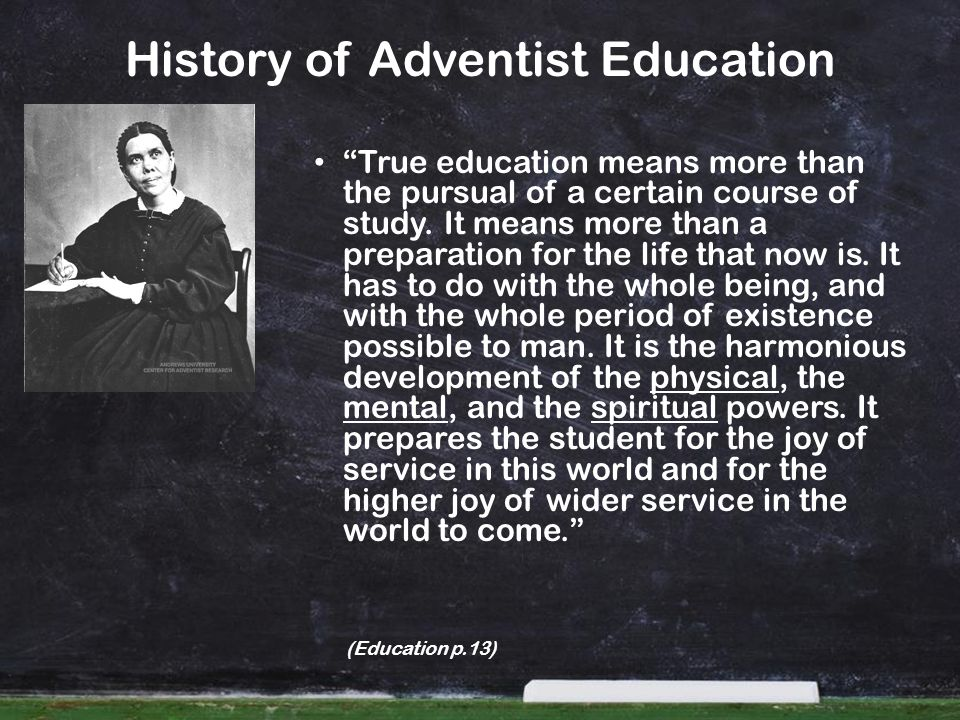 History of Adventist Education True education means more than the pursual of a certain course of study. It means more than a preparation for the life