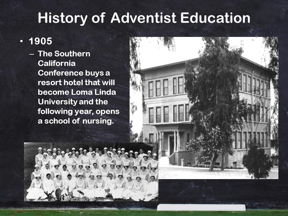 History of Adventist Education 1909 – The College of Medical Evangelists begins to operate schools of medicine and dentistry at Loma Linda.