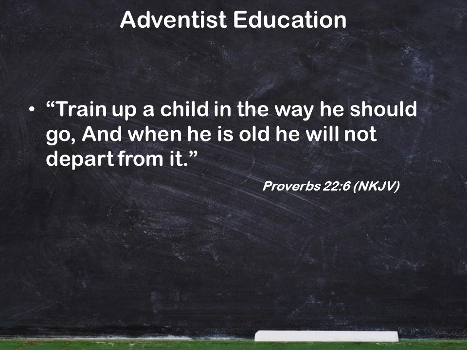 Train up a child in the way he should go, And when he is old he will not depart from it. Proverbs 22:6 (NKJV) Adventist Education