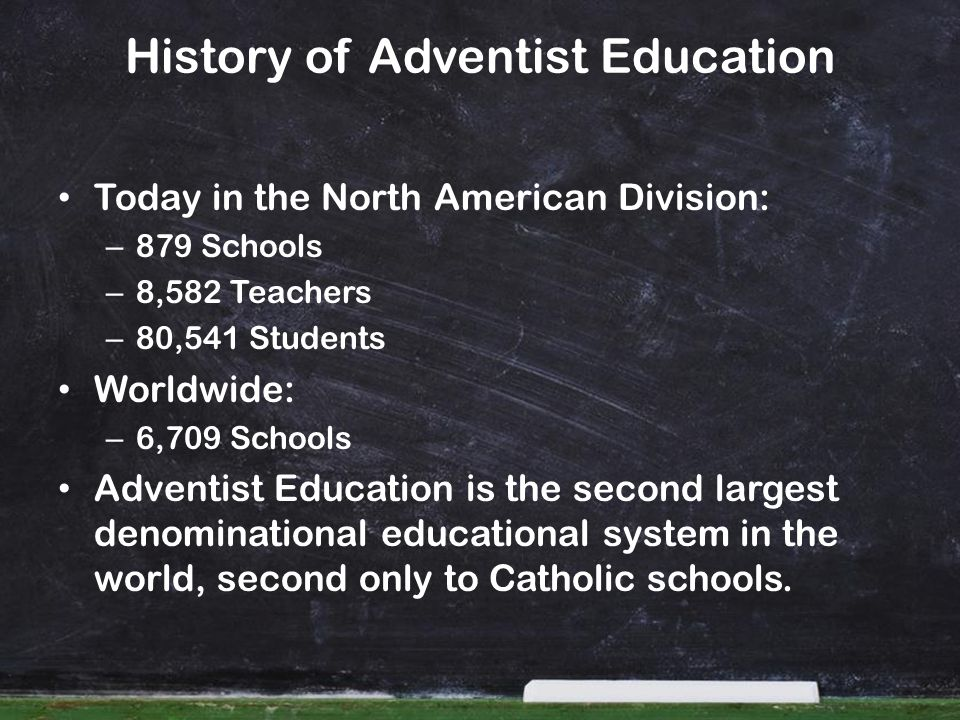 Today in the North American Division: – 879 Schools – 8,582 Teachers – 80,541 Students Worldwide: – 6,709 Schools Adventist Education is the second la