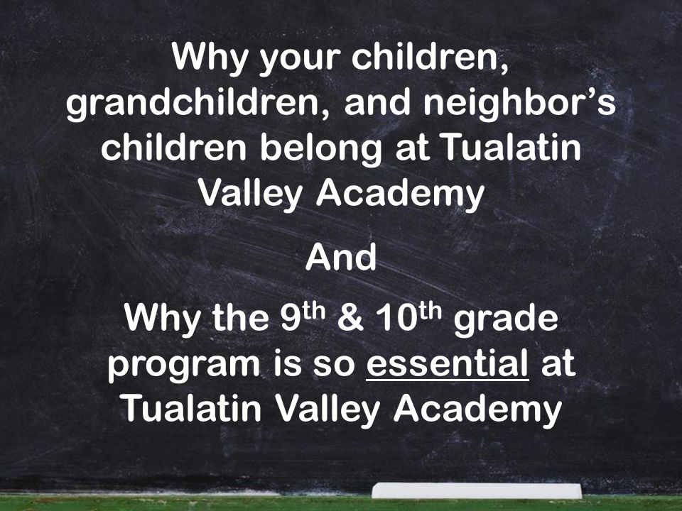 Why the 9 th & 10 th grade program is so essential at Tualatin Valley Academy Why your children, grandchildren, and neighbors children belong at Tuala