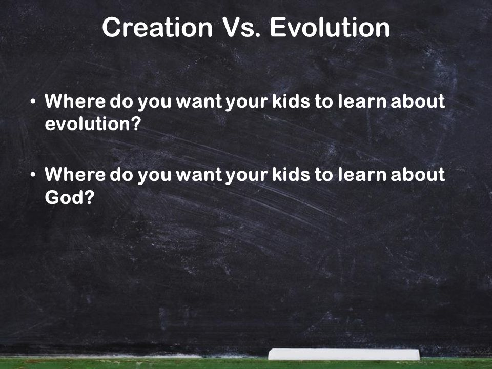 Creation Vs. Evolution Where do you want your kids to learn about evolution? Where do you want your kids to learn about God?