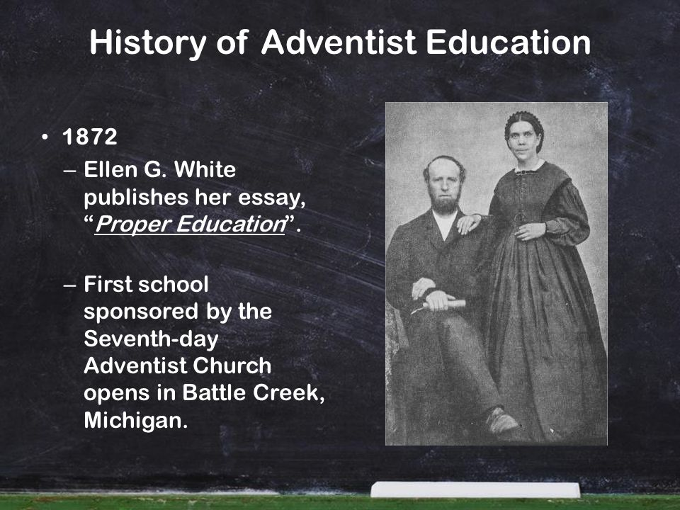 History of Adventist Education 1872 – Ellen G. White publishes her essay,Proper Education. – First school sponsored by the Seventh-day Adventist Churc
