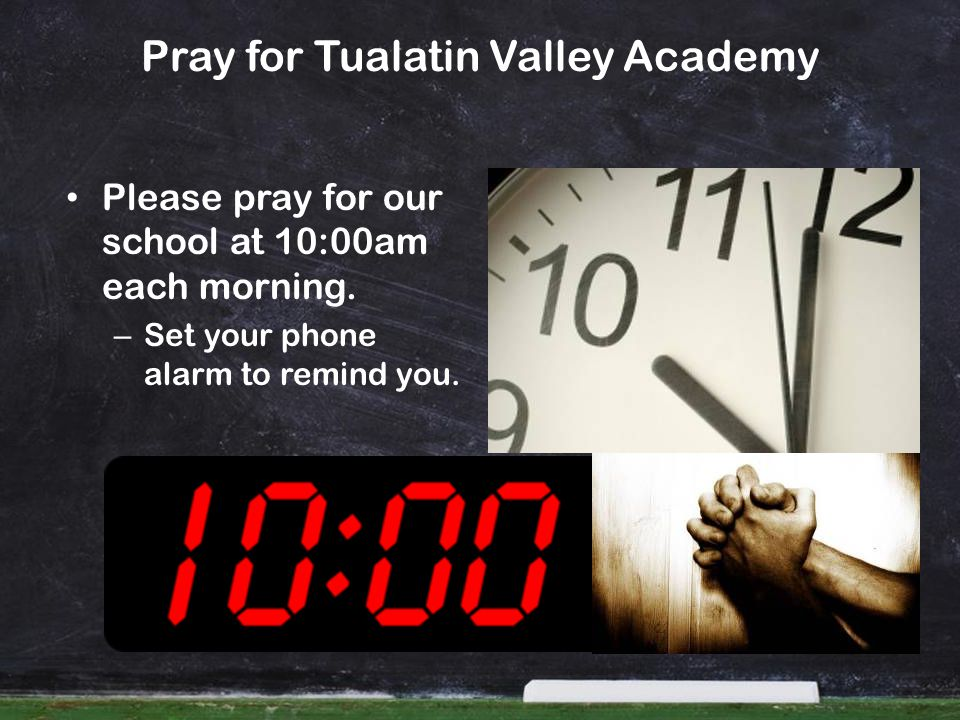 Pray for Tualatin Valley Academy Please pray for our school at 10:00am each morning. – Set your phone alarm to remind you.
