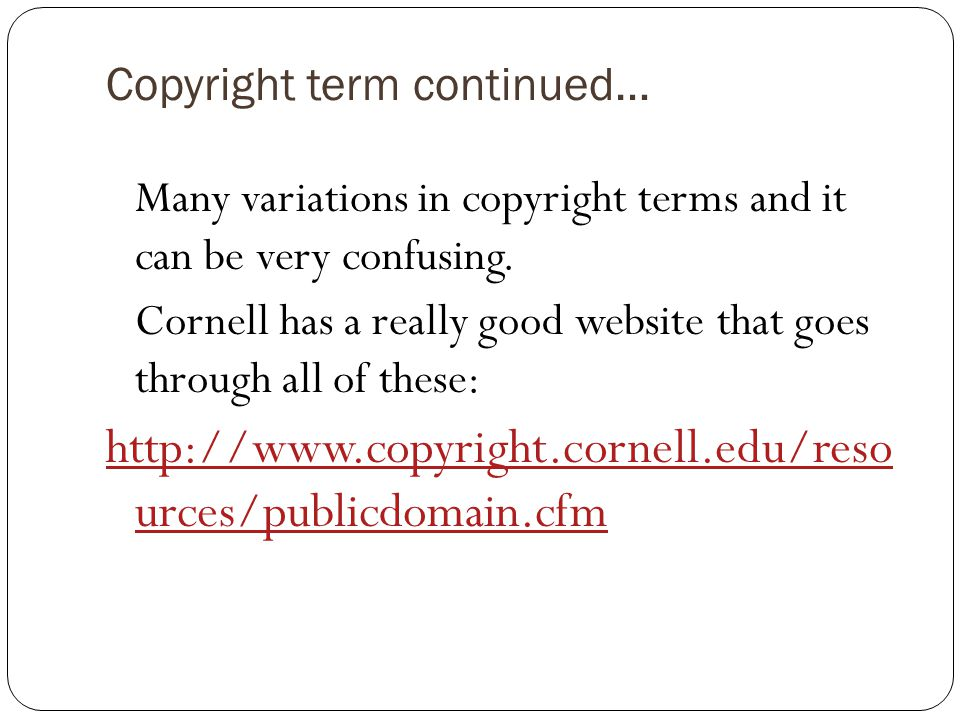 Copyright term continued… Many variations in copyright terms and it can be very confusing.