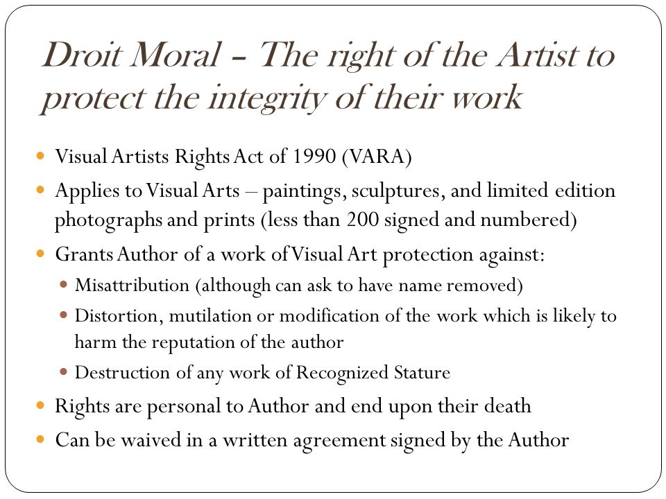Droit Moral – The right of the Artist to protect the integrity of their work Visual Artists Rights Act of 1990 (VARA) Applies to Visual Arts – paintings, sculptures, and limited edition photographs and prints (less than 200 signed and numbered) Grants Author of a work of Visual Art protection against: Misattribution (although can ask to have name removed) Distortion, mutilation or modification of the work which is likely to harm the reputation of the author Destruction of any work of Recognized Stature Rights are personal to Author and end upon their death Can be waived in a written agreement signed by the Author